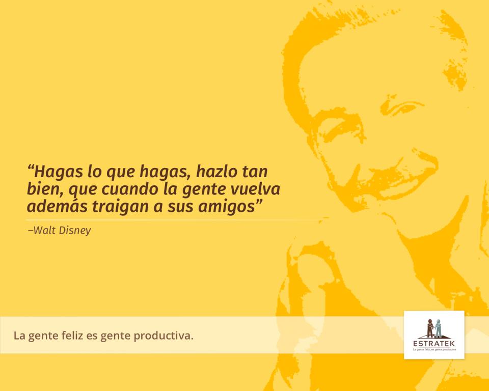 Hagas lo que hagas, hazlo tan bien, que cuando la gente vuelva además traigan a sus amigos. —Walt Disney